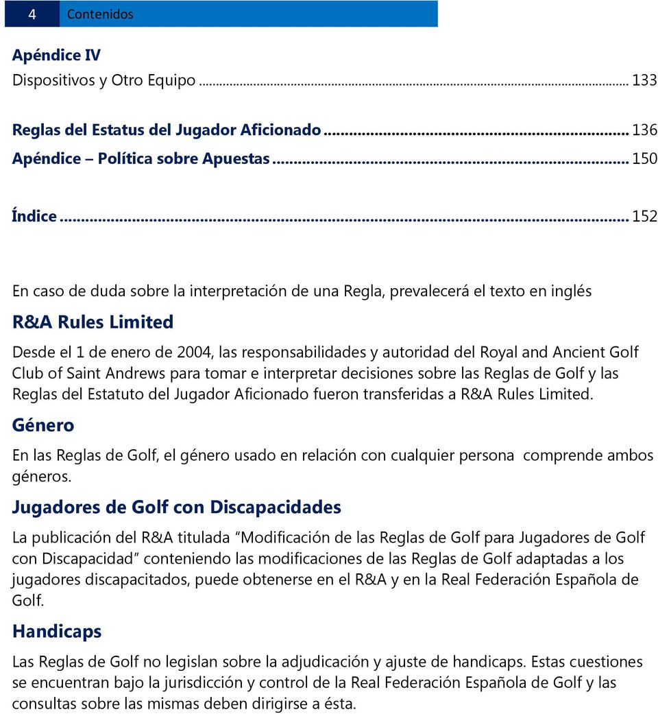 Club of Saint Andrews para tomar e interpretar decisiones sobre las Reglas de Golf y las Reglas del Estatuto del Jugador Aficionado fueron transferidas a R&A Rules Limited.