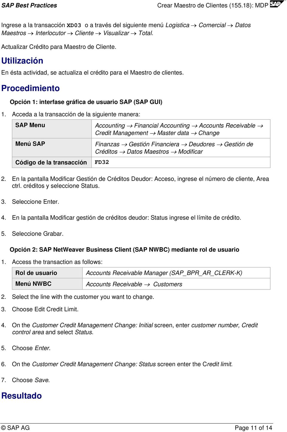 Acceda a la transacción de la siguiente manera: SAP Menu Accounting Financial Accounting Accounts Receivable Credit Management Master data Change Menú SAP Código de la transacción Finanzas Gestión