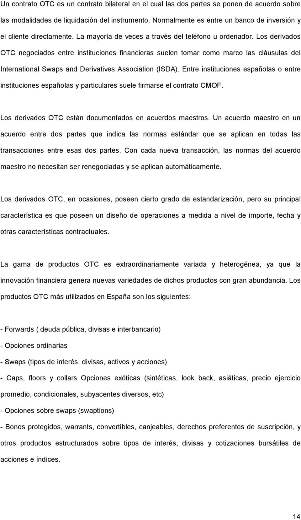 Los derivados OTC negociados entre instituciones financieras suelen tomar como marco las cláusulas del International Swaps and Derivatives Association (ISDA).