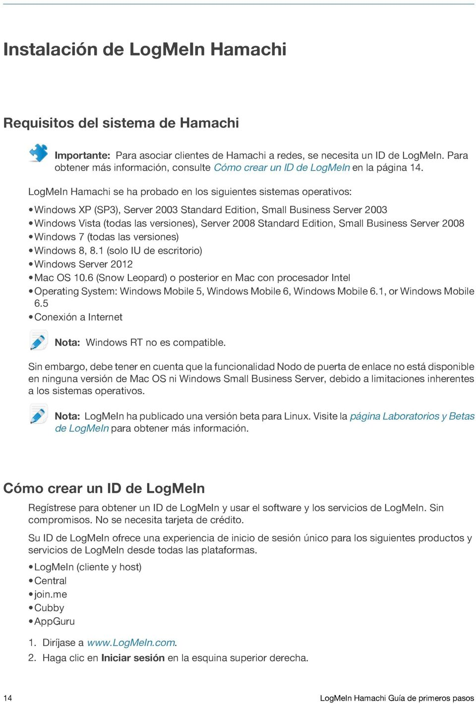 LogMeIn Hamachi se ha probado en los siguientes sistemas operativos: Windows XP (SP3), Server 2003 Standard Edition, Small Business Server 2003 Windows Vista (todas las versiones), Server 2008