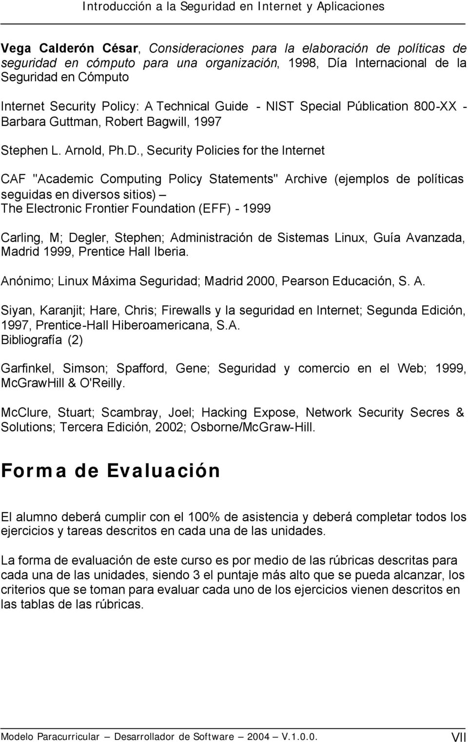 ", Security Policies for the Internet CAF ""Academic Computing Policy Statements"" Archive (ejemplos de políticas seguidas en diversos sitios) The Electronic Frontier Foundation (EFF) - 1999 Carling, M;"