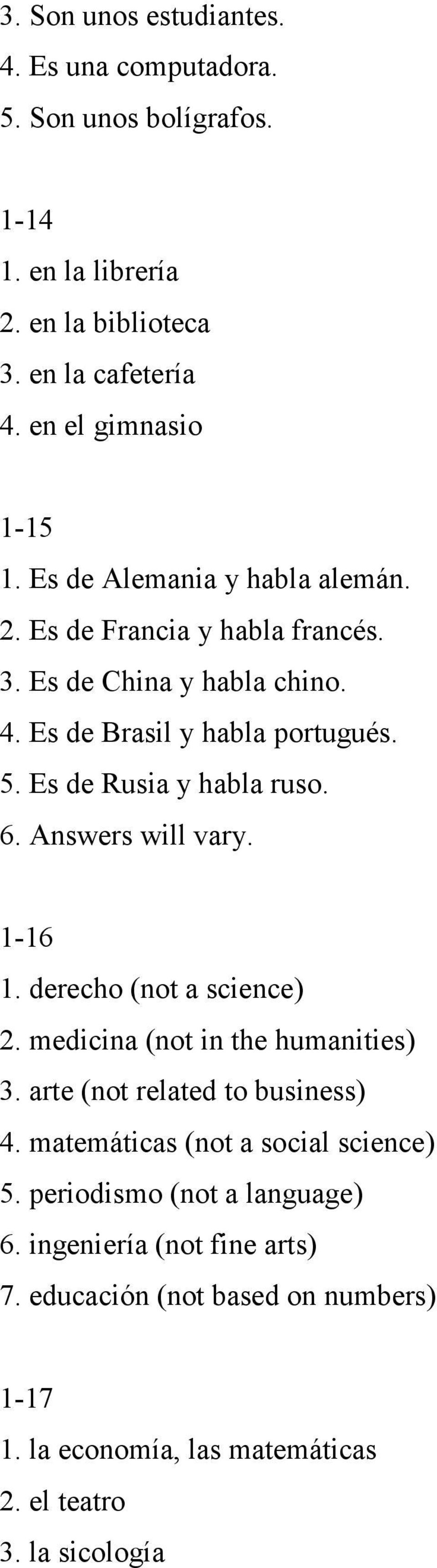 Answers will vary. 1-16 1. derecho (not a science) 2. medicina (not in the humanities) 3. arte (not related to business) 4. matemáticas (not a social science) 5.
