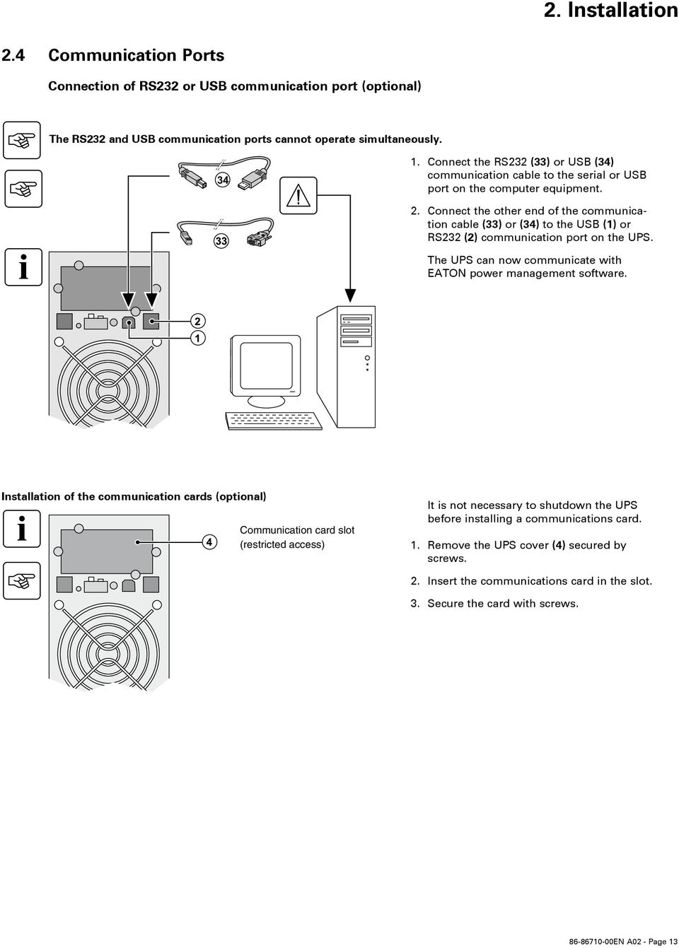 Connect the other end of the communication cable (33) or (34) to the USB (1) or RS232 (2) communication port on the UPS. The UPS can no communicate ith EATON poer management softare.