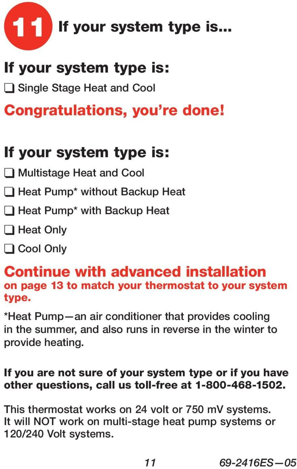 page 13 to match your thermostat to your system type. *Heat Pump an air conditioner that provides cooling in the summer, and also runs in reverse in the winter to provide heating.