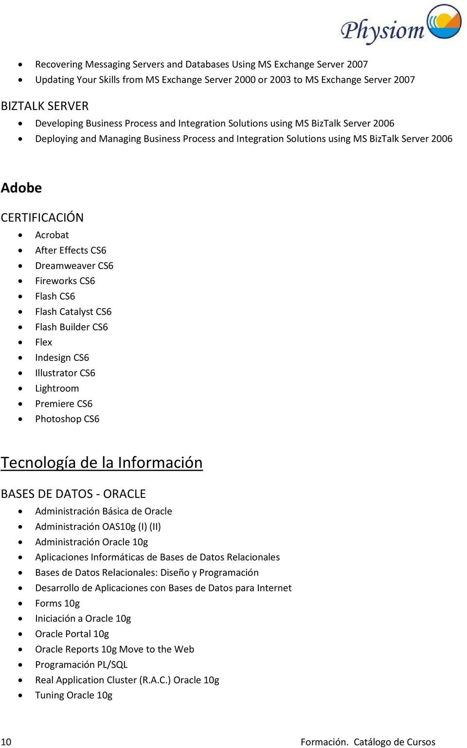 CS6 Dreamweaver CS6 Fireworks CS6 Flash CS6 Flash Catalyst CS6 Flash Builder CS6 Flex Indesign CS6 Illustrator CS6 Lightroom Premiere CS6 Photoshop CS6 Tecnología de la Información BASES DE DATOS -