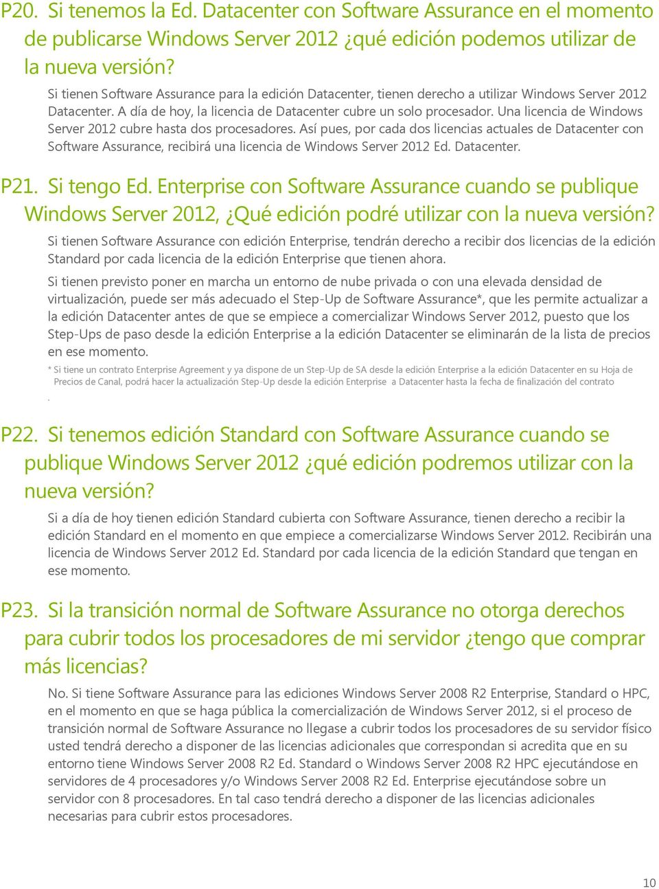 Una licencia de Windows Server 2012 cubre hasta dos procesadores. Así pues, por cada dos licencias actuales de Datacenter con Software Assurance, recibirá una licencia de Windows Server 2012 Ed.