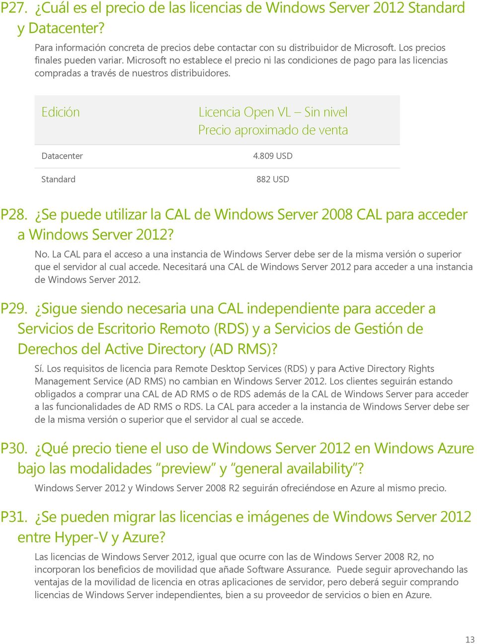 Edición Datacenter Standard Licencia Open VL Sin nivel Precio aproximado de venta 4.809 USD 882 USD P28. Se puede utilizar la CAL de Windows Server 2008 CAL para acceder a Windows Server 2012? No.