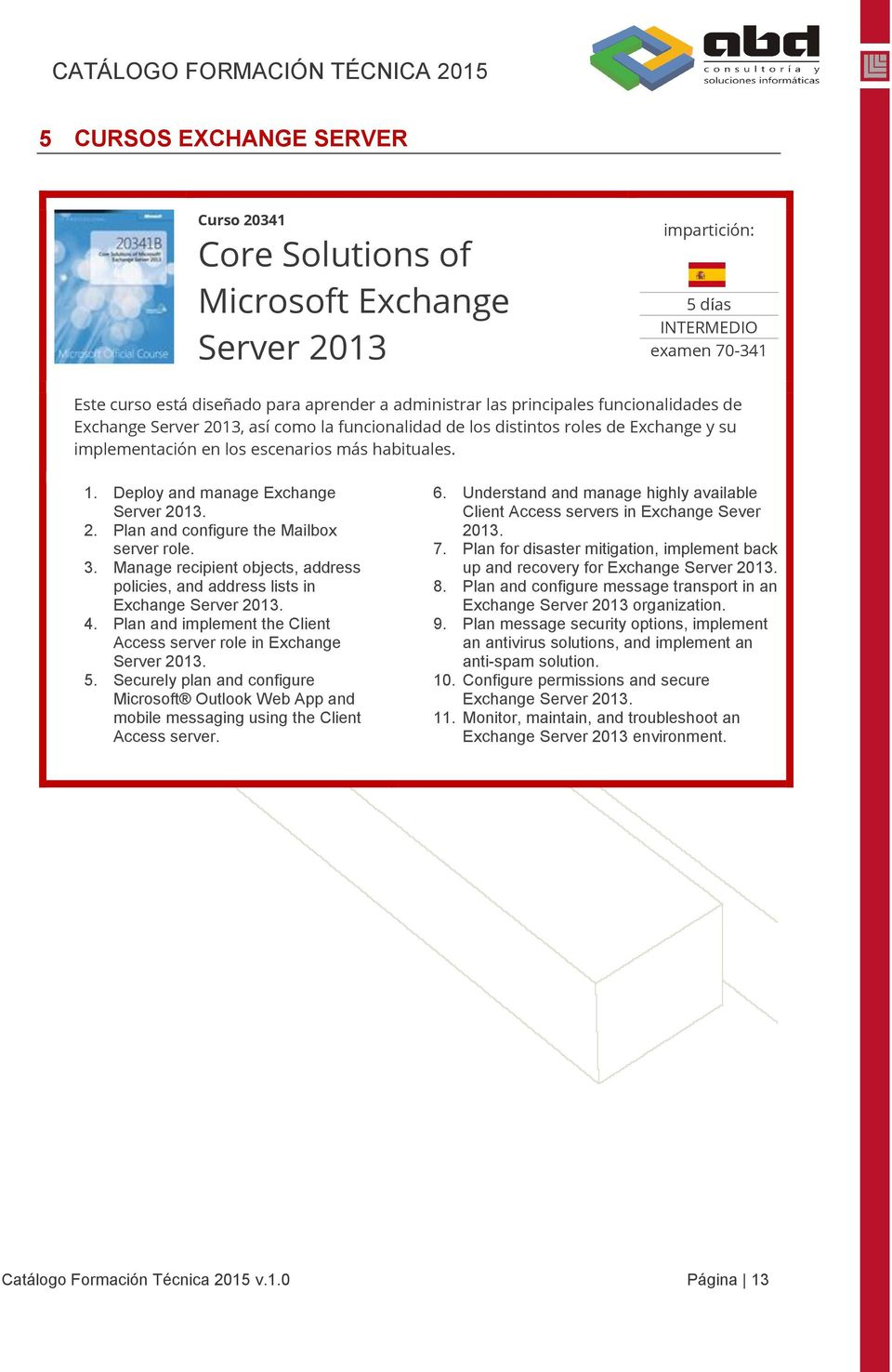 3. Manage recipient objects, address policies, and address lists in Exchange Server 2013. 4. Plan and implement the Client Access server role in Exchange Server 2013. 5.