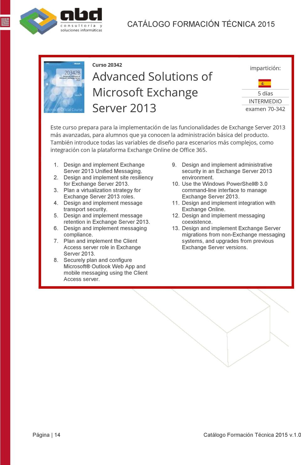 Design and implement Exchange Server 2013 Unified Messaging. 2. Design and implement site resiliency for Exchange Server 2013. 3. Plan a virtualization strategy for Exchange Server 2013 roles. 4.