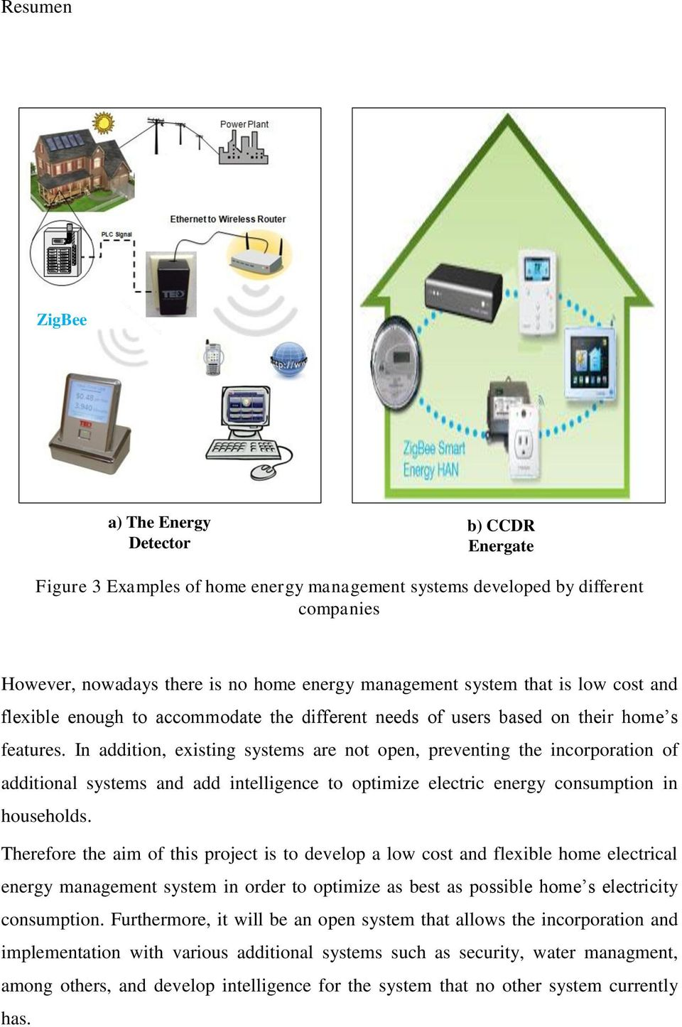 In addition, existing systems are not open, preventing the incorporation of additional systems and add intelligence to optimize electric energy consumption in households.