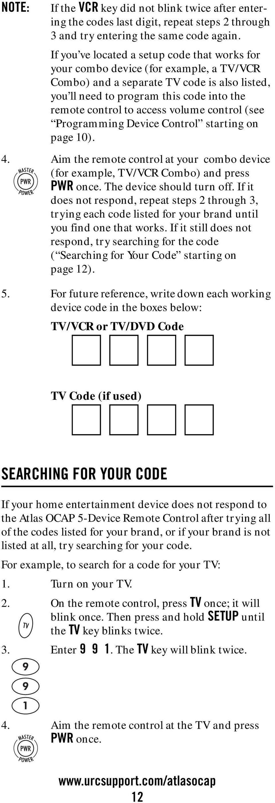 volume control (see Programming Device Control starting on page 10). 4. Aim the remote control at your combo device (for example, TV/VCR Combo) and press PWR once. The device should turn off.