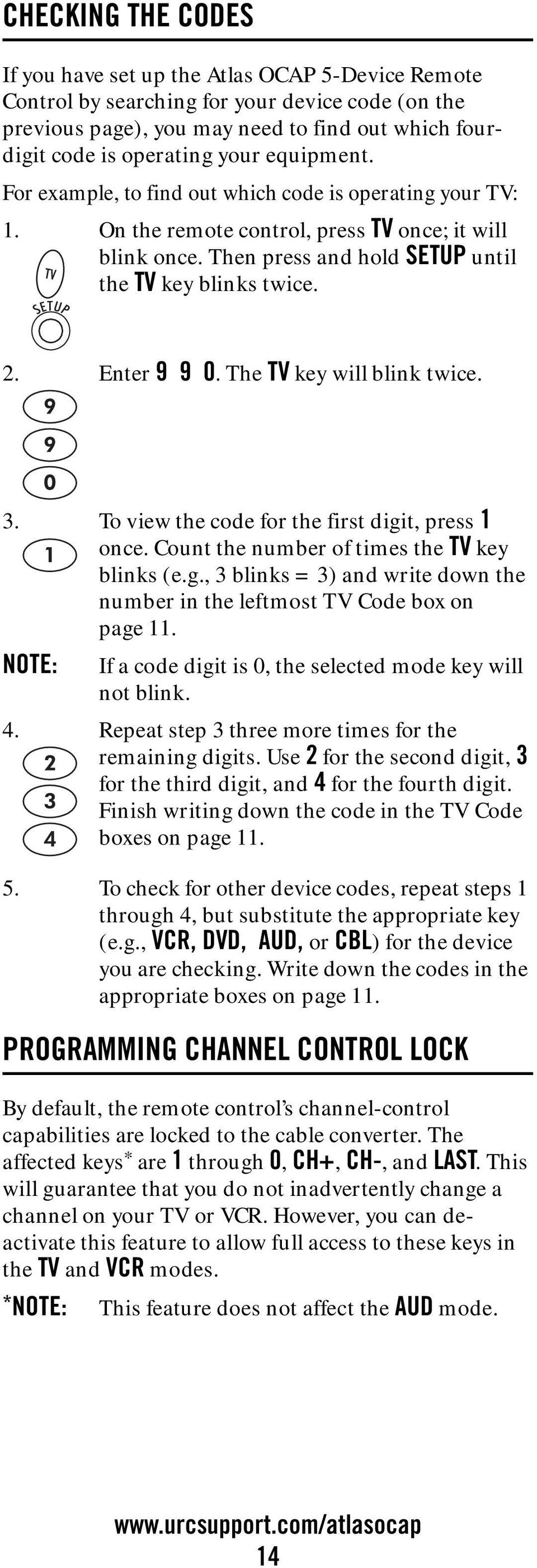 Enter 9 9 0. The TV key will blink twice. 3. To view the code for the first digit, press 1 once. Count the number of times the TV key blinks (e.g., 3 blinks = 3) and write down the number in the leftmost TV Code box on page 11.