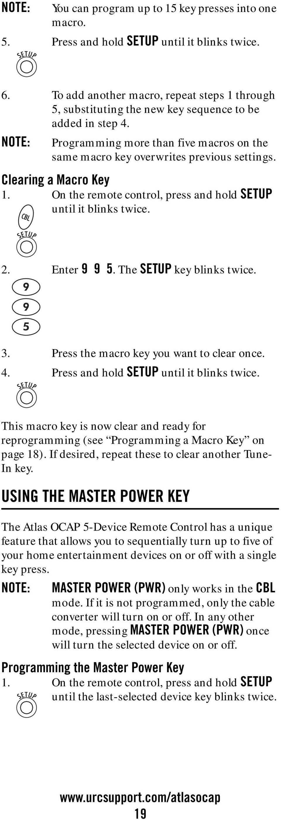 Clearing a Macro Key 1. On the remote control, press and hold SETUP until it blinks twice. 2. Enter 9 9 5. The SETUP key blinks twice. 3. Press the macro key you want to clear once. 4.