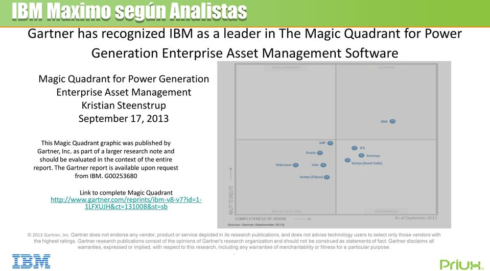 The Gartner report is available upon request from IBM. G00253680 Link to complete Magic Quadrant http://www.gartner.com/reprints/ibm-v8-v7?id=1-1lfxujh&ct=131008&st=sb 2013 Gartner, Inc.