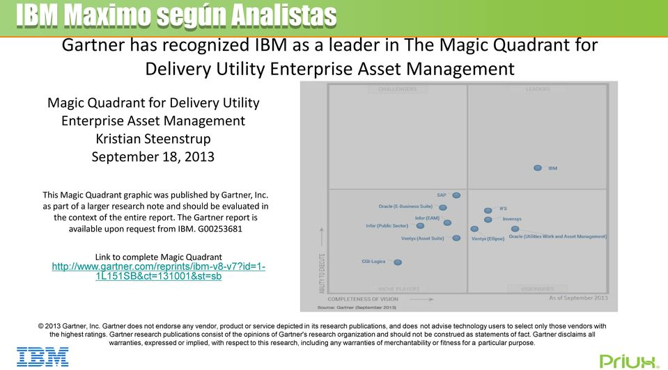 The Gartner report is available upon request from IBM. G00253681 Link to complete Magic Quadrant http://www.gartner.com/reprints/ibm-v8-v7?id=1-1l151sb&ct=131001&st=sb 2013 Gartner, Inc.