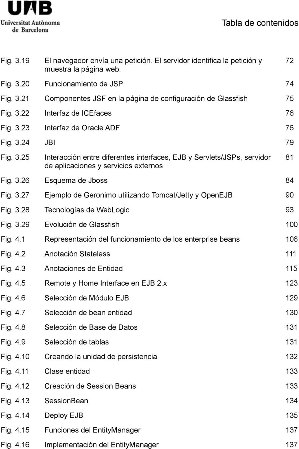 3.26 Esquema de Jboss 84 Fig. 3.27 Ejemplo de Geronimo utilizando Tomcat/Jetty y OpenEJB 90 Fig. 3.28 Tecnologías de WebLogic 93 Fig. 3.29 Evolución de Glassfish 100 Fig. 4.