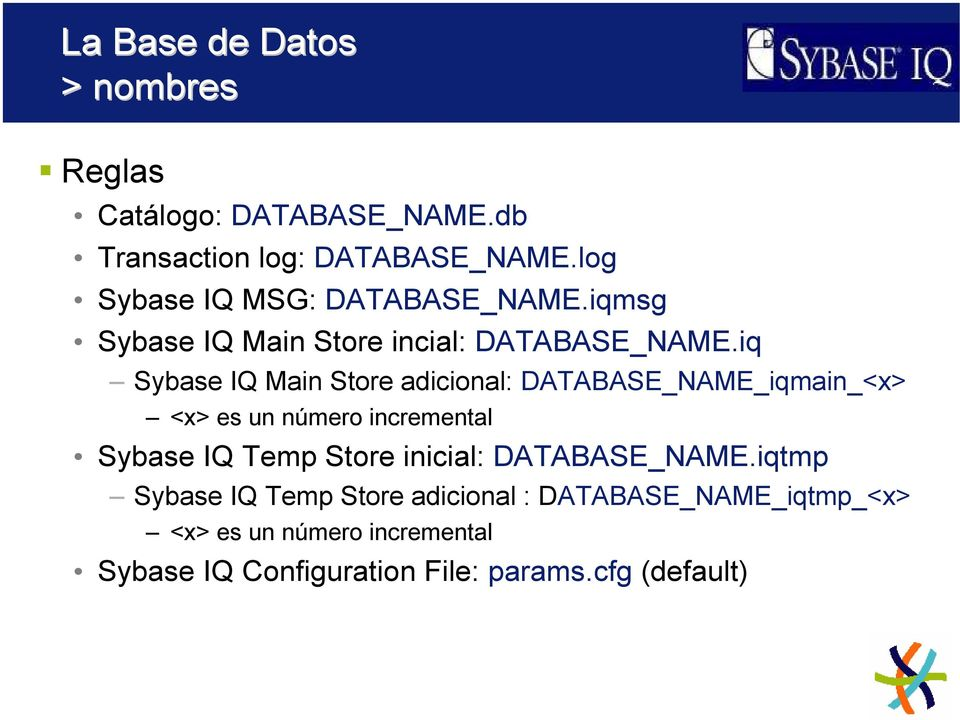 iq Sybase IQ Main Store adicional: DATABASE_NAME_iqmain_<x> <x> es un número incremental Sybase IQ Temp Store