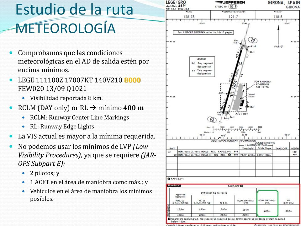 RCLM (DAY only) or RL mínimo 400 m RCLM: Runway Center Line Markings RL: Runway Edge Lights La VIS actual es mayor a la mínima requerida.