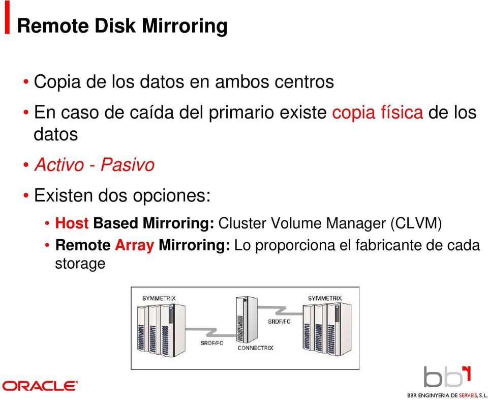 Existen dos opciones: Host Based Mirroring: Cluster Volume Manager
