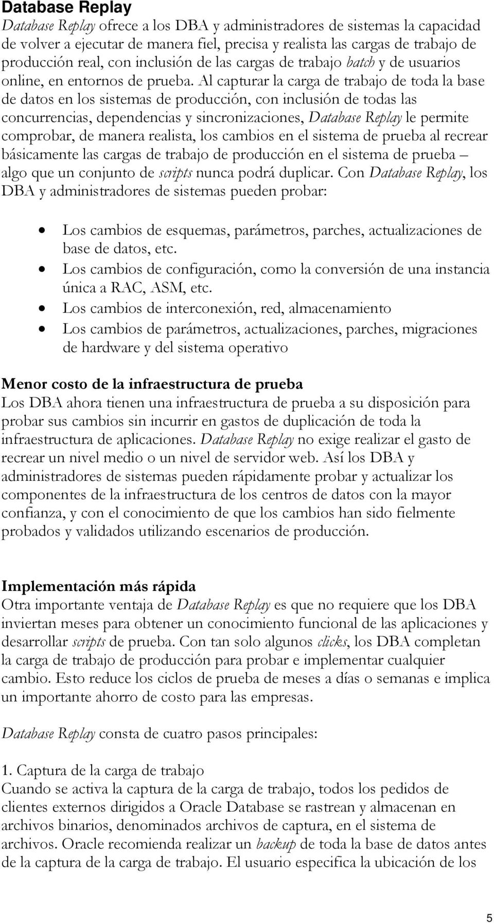 Al capturar la carga de trabajo de toda la base de datos en los sistemas de producción, con inclusión de todas las concurrencias, dependencias y sincronizaciones, Database Replay le permite