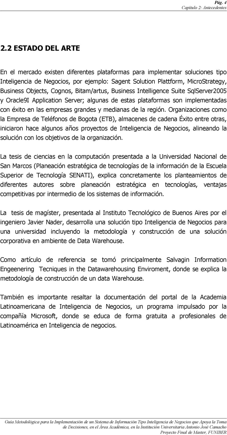 Cognos, Bitam/artus, Business Intelligence Suite SqlServer2005 y Oracle9I Application Server; algunas de estas plataformas son implementadas con éxito en las empresas grandes y medianas de la región.