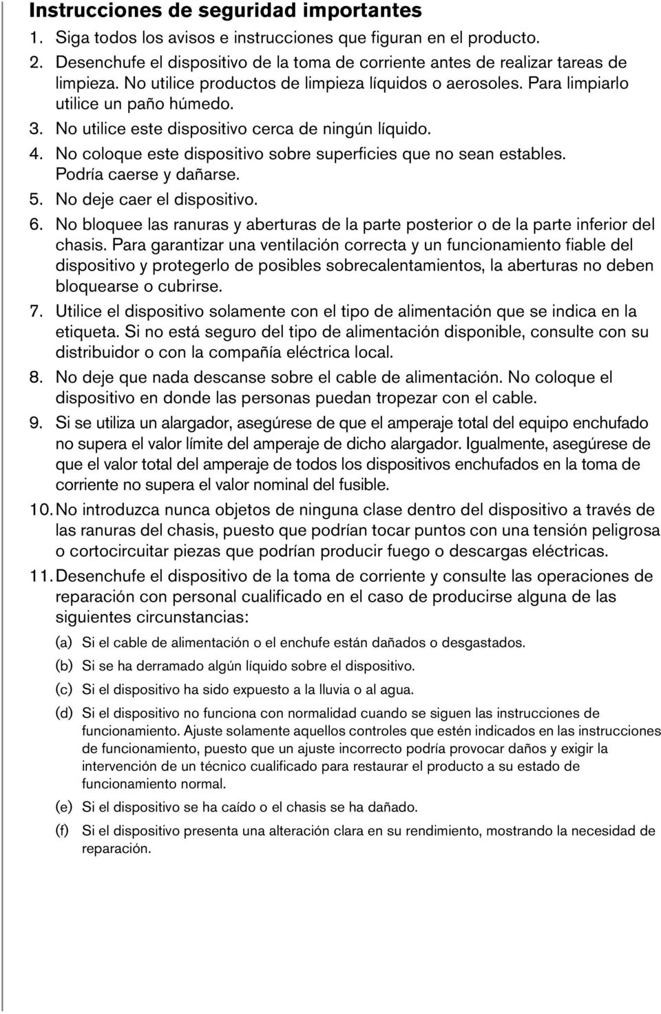 No coloque este dispositivo sobre superficies que no sean estables. Podría caerse y dañarse. 5. No deje caer el dispositivo. 6.