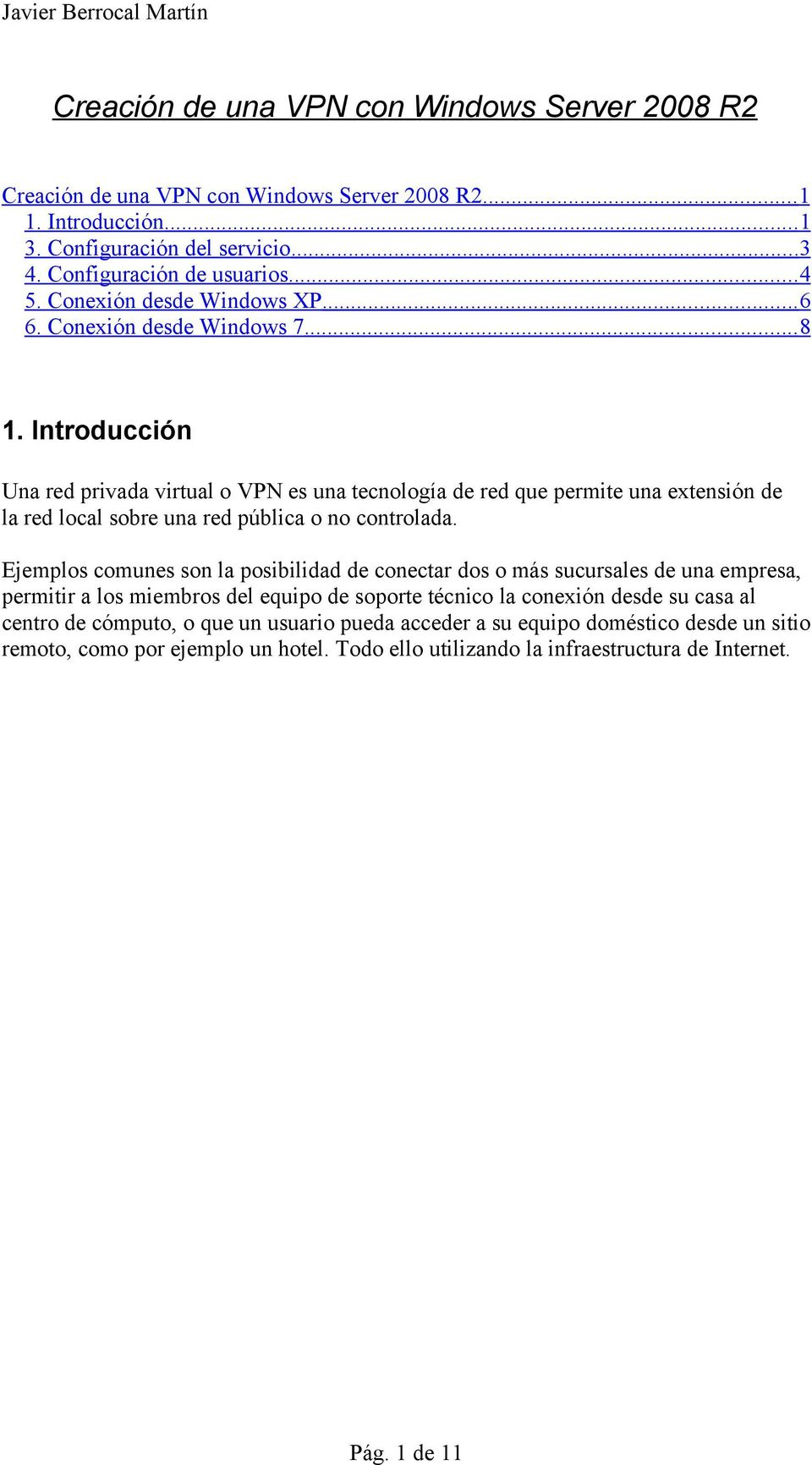 Introducción Una red privada virtual o VPN es una tecnología de red que permite una extensión de la red local sobre una red pública o no controlada.