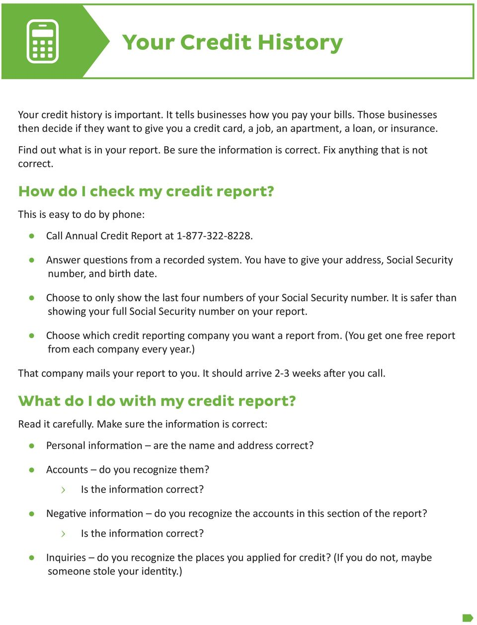 Fix anything that is not correct. How do I check my credit report? This is easy to do by phone: Call Annual Credit Report at 1-877-322-8228. Answer questions from a recorded system.