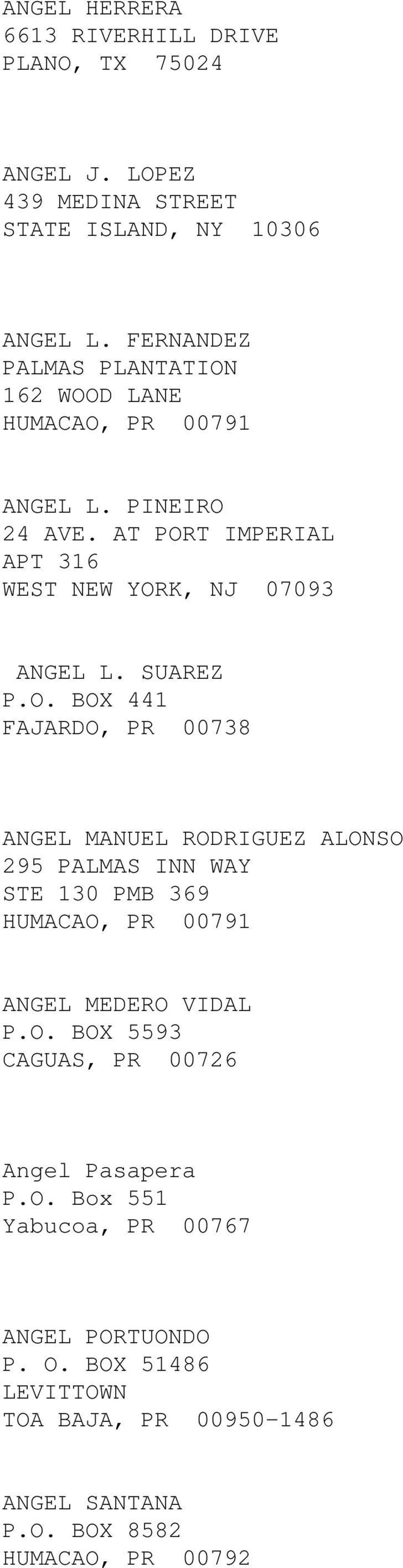 162 WOOD LANE ANGEL L. PINEIRO 24 AVE. AT PORT IMPERIAL APT 316 WEST NEW YORK, NJ 07093 ANGEL L. SUAREZ P.O. BOX 441 FAJARDO, PR 00738 ANGEL MANUEL RODRIGUEZ ALONSO 295 PALMAS INN WAY STE 130 PMB 369 ANGEL MEDERO VIDAL P.