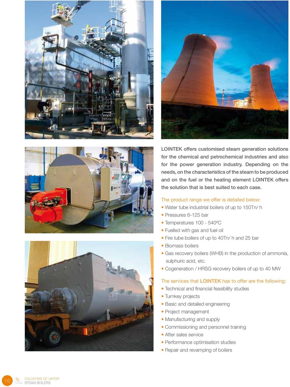The product range we offer is detailed below: Water tube industrial boilers of up to 150Tn/ h Pressures 6-125 bar Temperatures 100-540ºC Fuelled with gas and fuel oil Fire tube boilers of up to 40Tn/