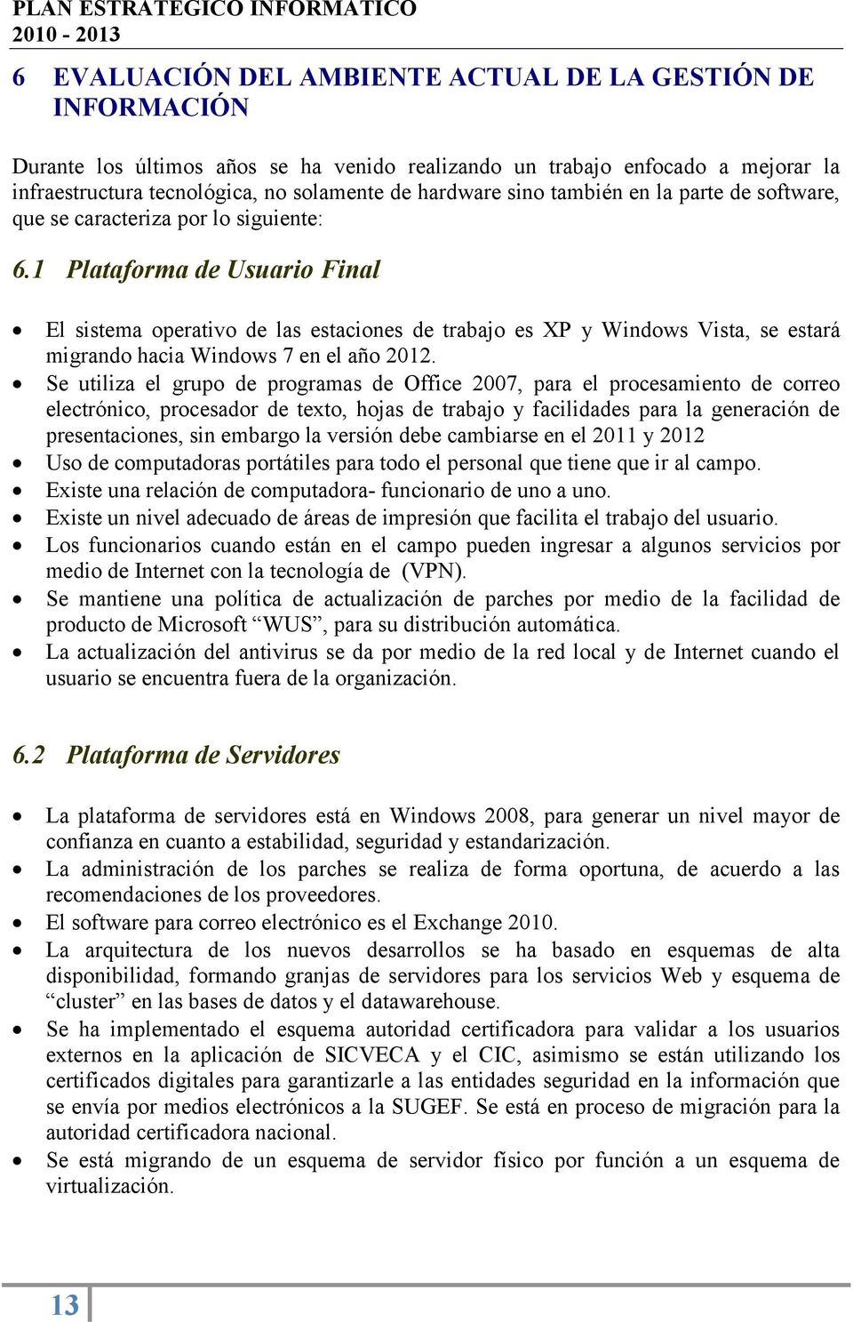 1 Plataforma de Usuario Final El sistema operativo de las estaciones de trabajo es XP y Windows Vista, se estará migrando hacia Windows 7 en el año 2012.