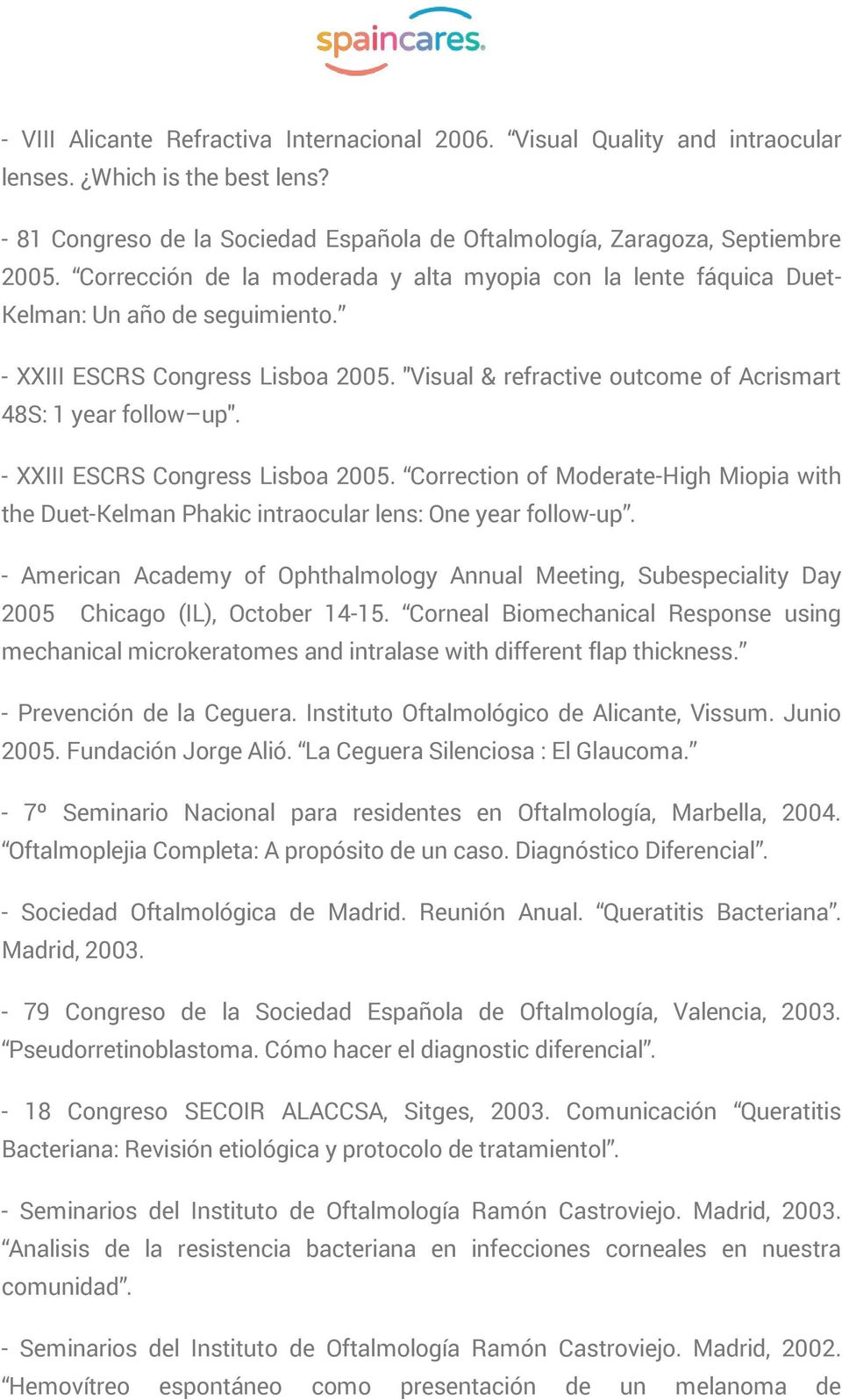 - XXIII ESCRS Congress Lisboa 2005. Correction of Moderate-High Miopia with the Duet-Kelman Phakic intraocular lens: One year follow-up.