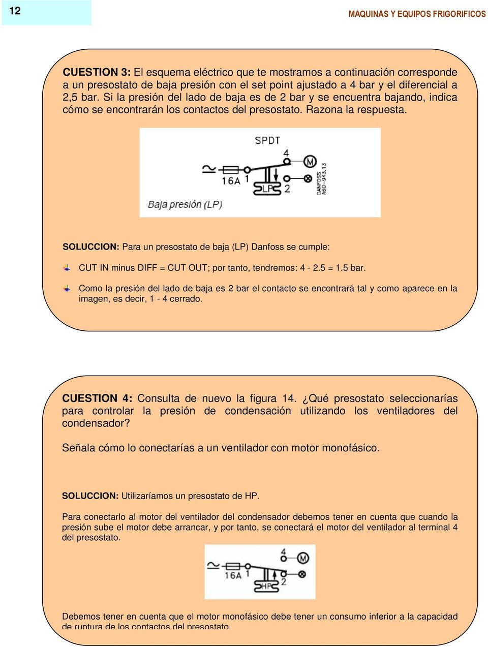 SOLUCCION: Para un presostato de baja (LP) Danfoss se cumple: CUT IN minus DIFF = CUT OUT; por tanto, tendremos: 4-2.5 = 1.5 bar.