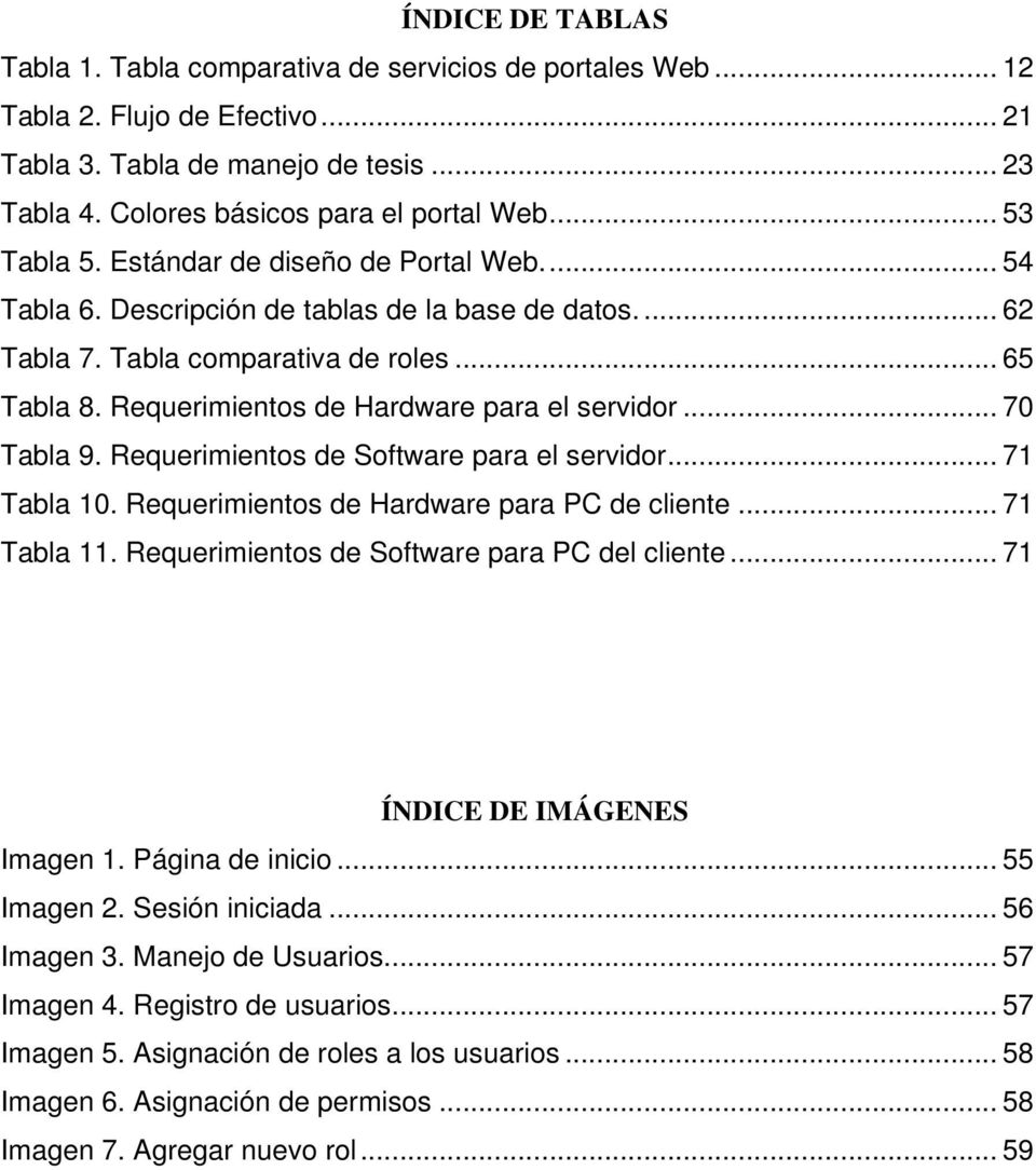 Requerimientos de Hardware para el servidor... 70 Tabla 9. Requerimientos de Software para el servidor... 71 Tabla 10. Requerimientos de Hardware para PC de cliente... 71 Tabla 11.