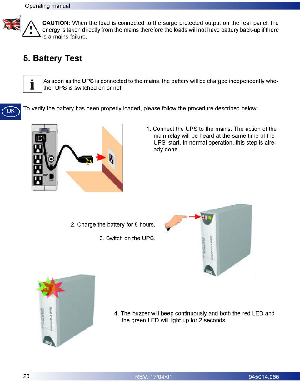 UK To verify the battery has been properly loaded, please follow the procedure described below: 1. Connect the UPS to the mains.