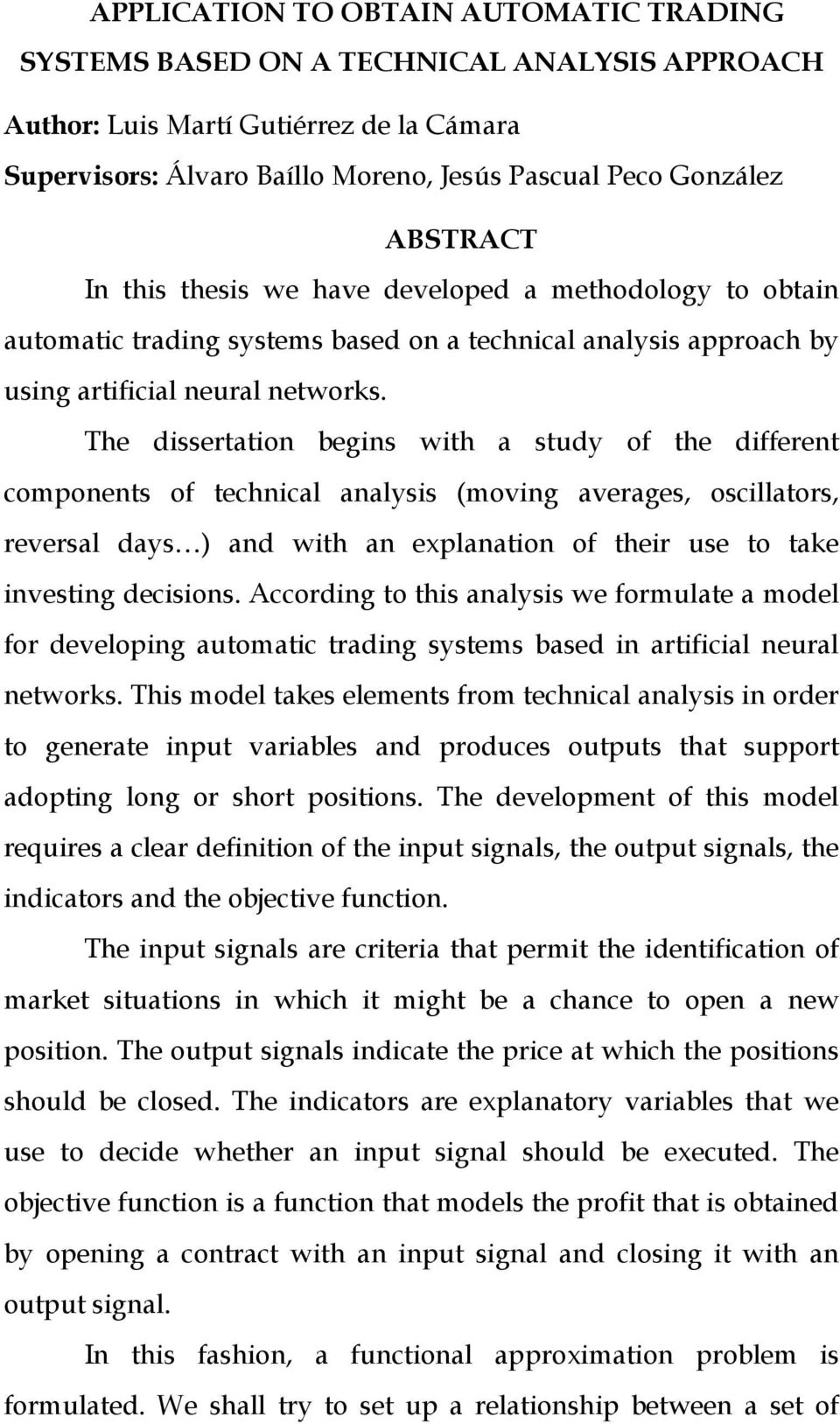 The dissertation begins with a study of the different components of technical analysis (moving averages, oscillators, reversal days ) and with an explanation of their use to take investing decisions.
