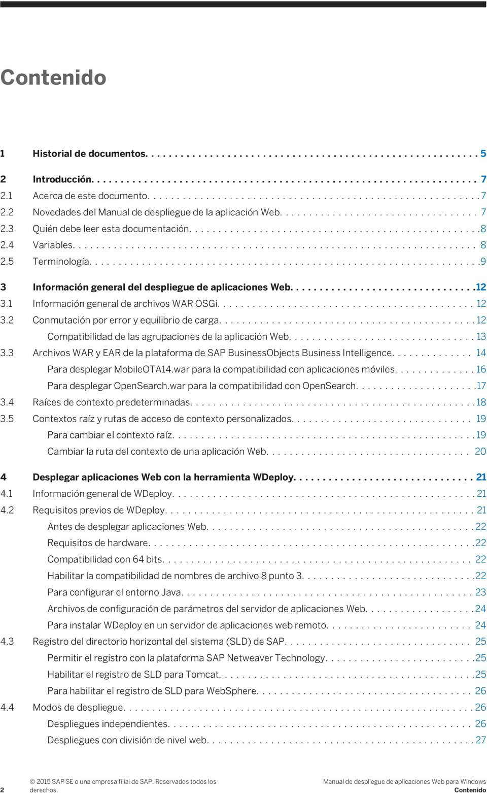...12 Compatibilidad de las agrupaciones de la aplicación Web....13 3.3 Archivos WAR y EAR de la plataforma de SAP BusinessObjects Business Intelligence.... 14 Para desplegar MobileOTA14.