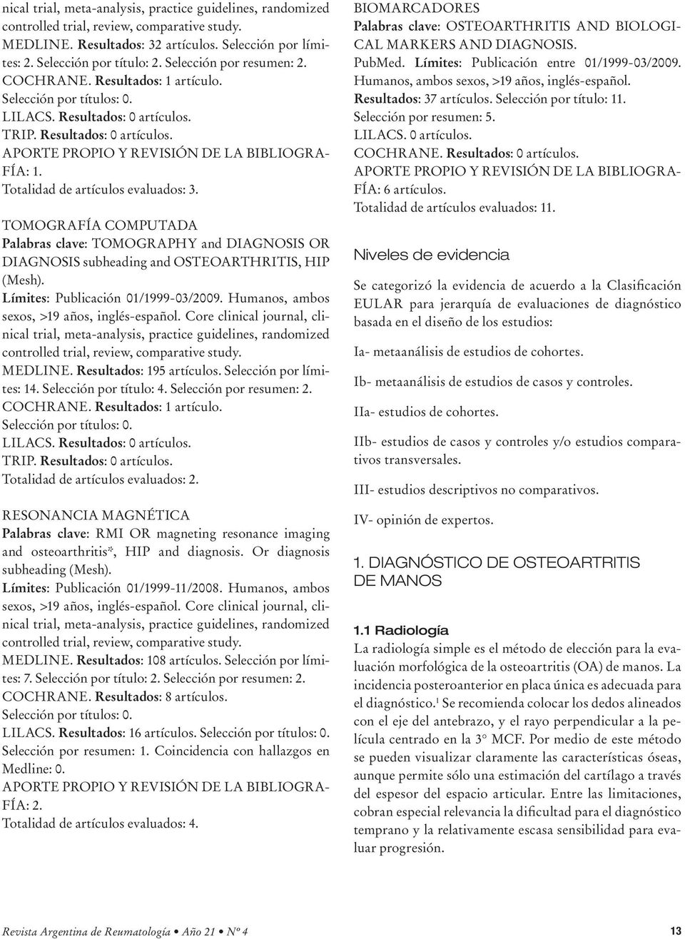 Totalidad de artículos evaluados: 3. TOMOGRAFÍA COMPUTADA Palabras clave: TOMOGRAPHY and DIAGNOSIS OR DIAGNOSIS subheading and OSTEOARTHRITIS, HIP (Mesh). Límites: Publicación 01/1999-03/2009.