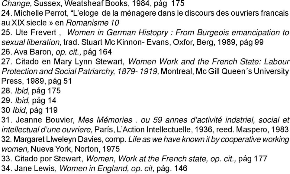Citado en Mary Lynn Stewart, Women Work and the French State: Labour Protection and Social Patriarchy, 1879-1919, Montreal, Mc Gill Queen s University Press, 1989, pág 51 28. Ibid, pág 175 29.
