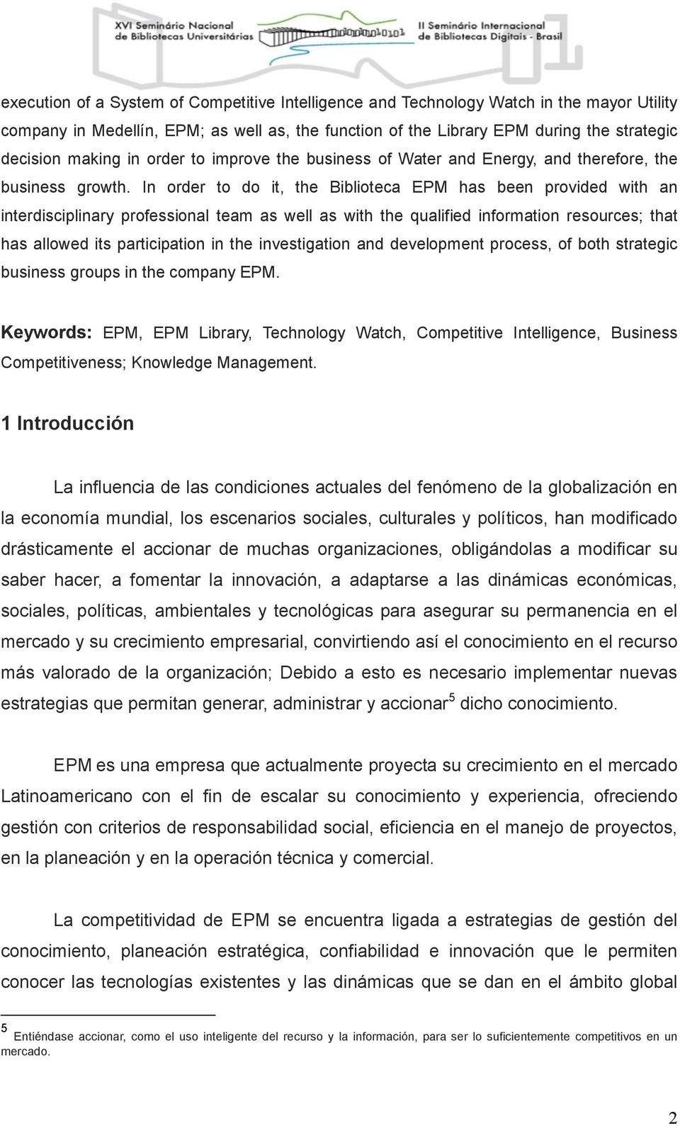 In order to do it, the Biblioteca EPM has been provided with an interdisciplinary professional team as well as with the qualified information resources; that has allowed its participation in the