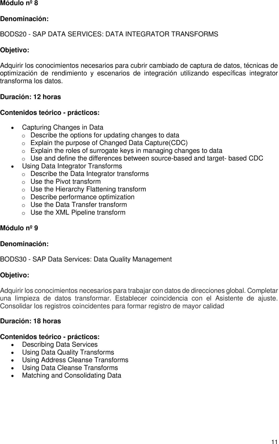 Duración: 12 horas Capturing Changes in Data o Describe the options for updating changes to data o Explain the purpose of Changed Data Capture(CDC) o Explain the roles of surrogate keys in managing