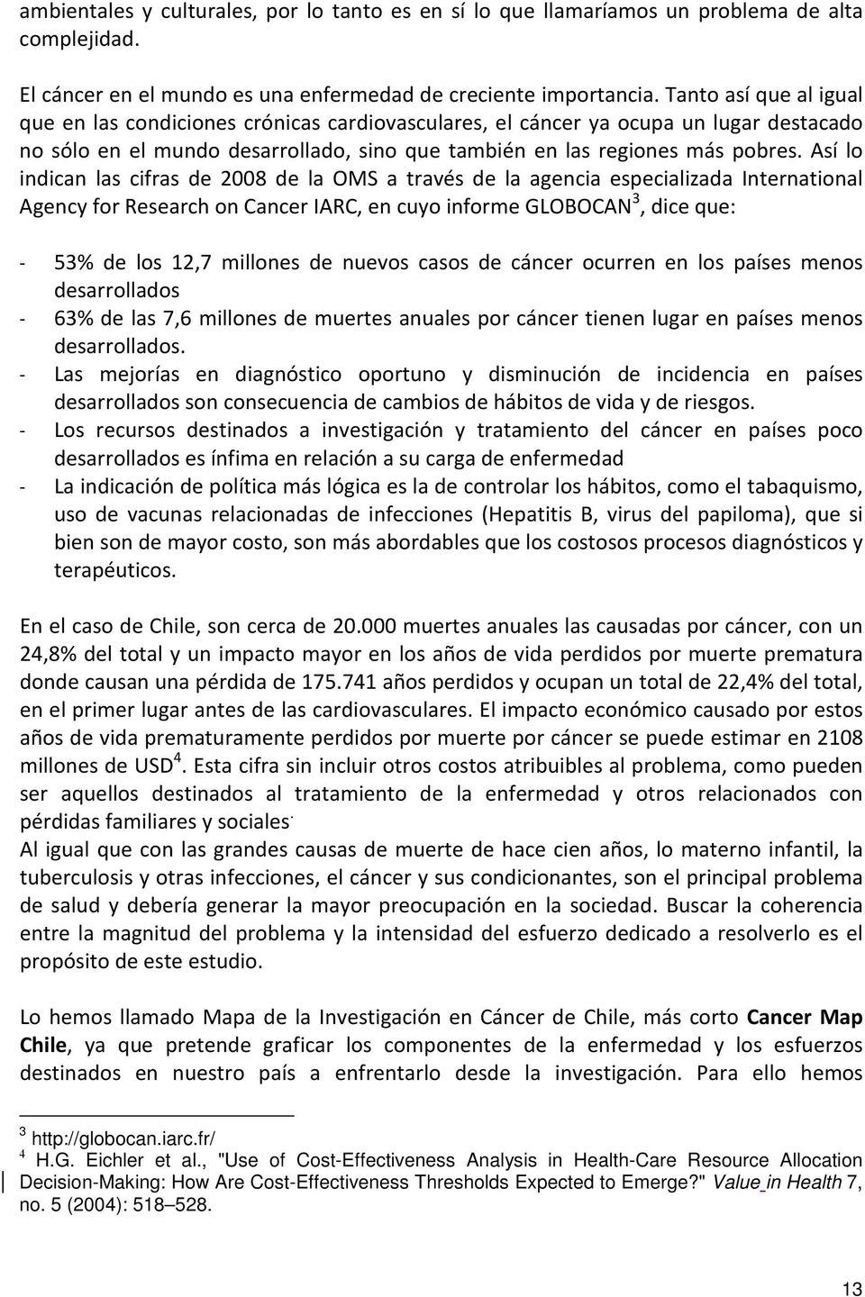 Así lo indican las cifras de 2008 de la OMS a través de la agencia especializada International Agency for Research on Cancer IARC, en cuyo informe GLOBOCAN 3, dice que: - 53% de los 12,7 millones de