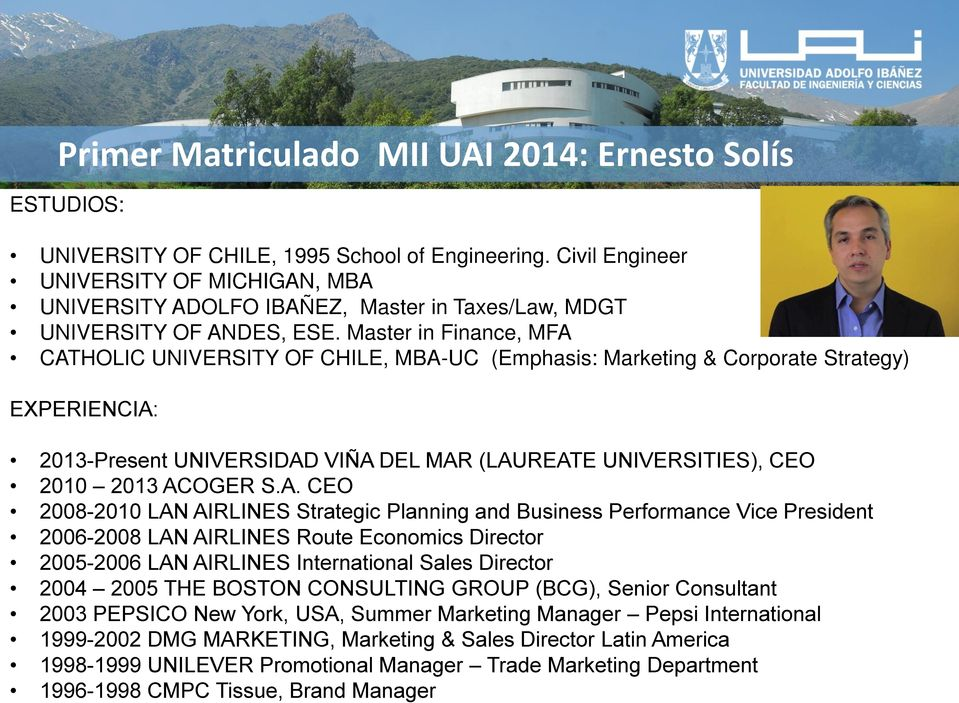 Master in Finance, MFA CATHOLIC UNIVERSITY OF CHILE, MBA-UC (Emphasis: Marketing & Corporate Strategy) EXPERIENCIA: 2013-Present UNIVERSIDAD VIÑA DEL MAR (LAUREATE UNIVERSITIES), CEO 2010 2013 ACOGER
