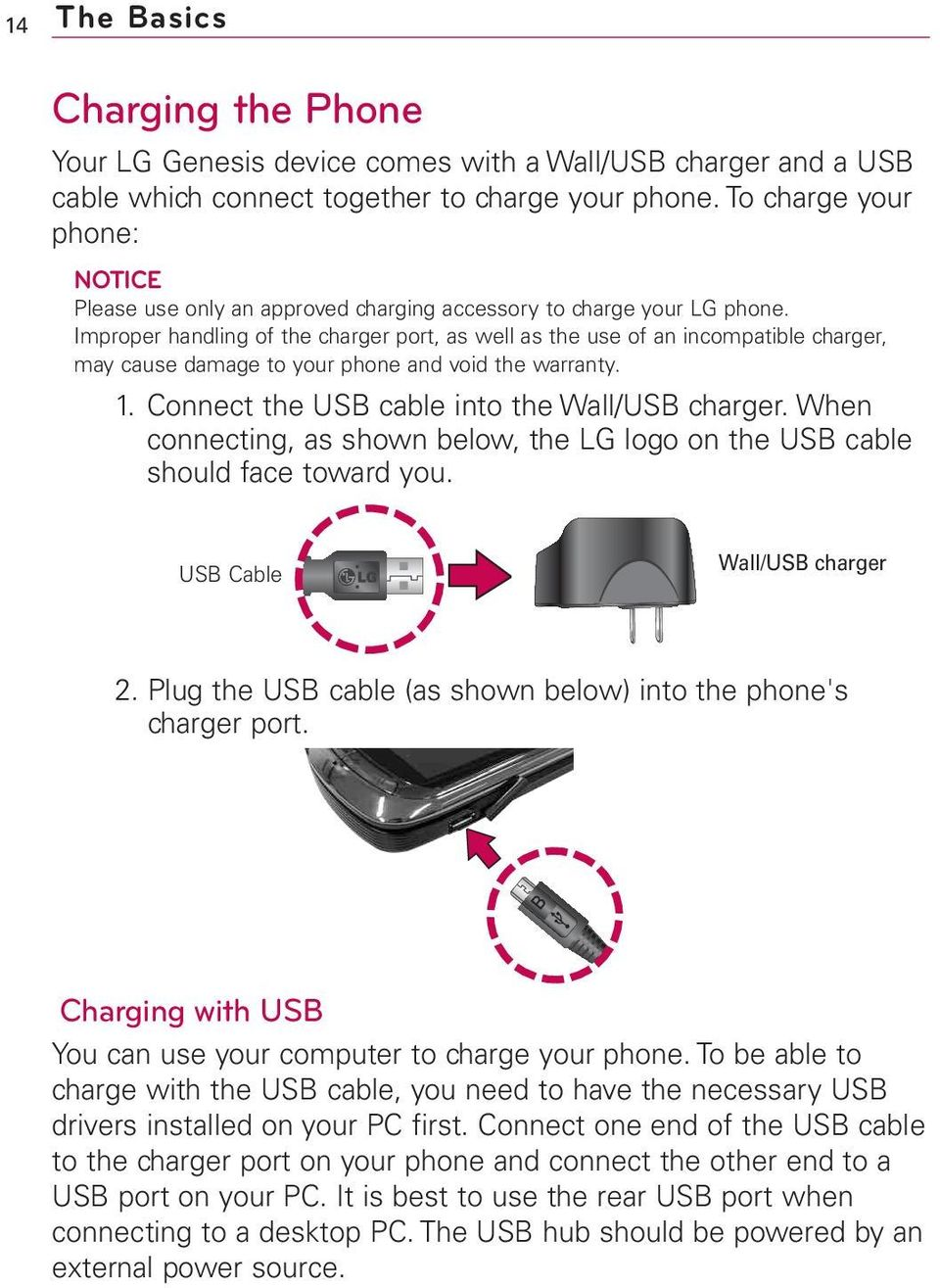 Improper handling of the charger port, as well as the use of an incompatible charger, may cause damage to your phone and void the warranty. 1. Connect the USB cable into the Wall/USB charger.