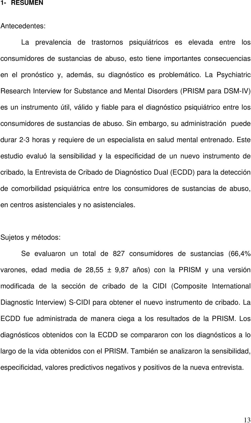 La Psychiatric Research Interview for Substance and Mental Disorders (PRISM para DSM-IV) es un instrumento útil, válido y fiable para el diagnóstico psiquiátrico entre los consumidores de sustancias