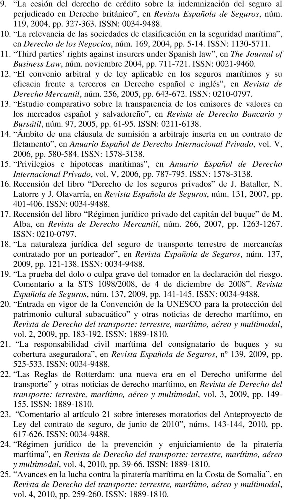 0-5711. 11. Third parties rights against insurers under Spanish law, en The Journal of Business Law, núm. noviembre 2004, pp. 711-721. ISSN: 0021-9460. 12.
