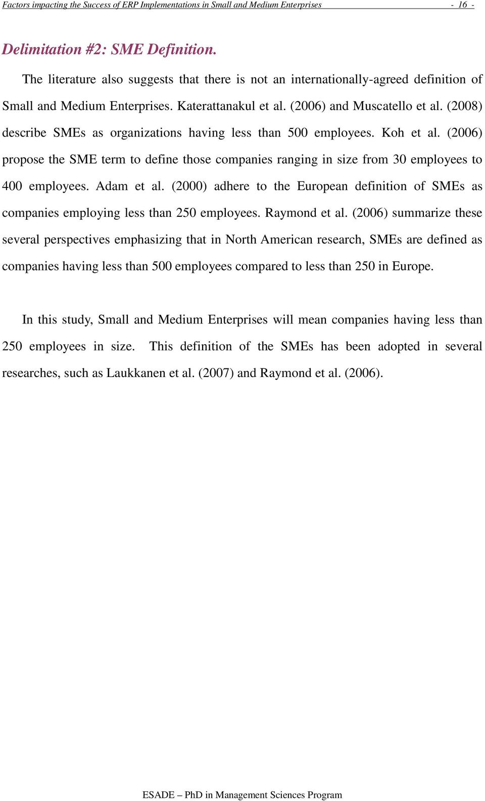 (2008) describe SMEs as organizations having less than 500 employees. Koh et al. (2006) propose the SME term to define those companies ranging in size from 30 employees to 400 employees. Adam et al.