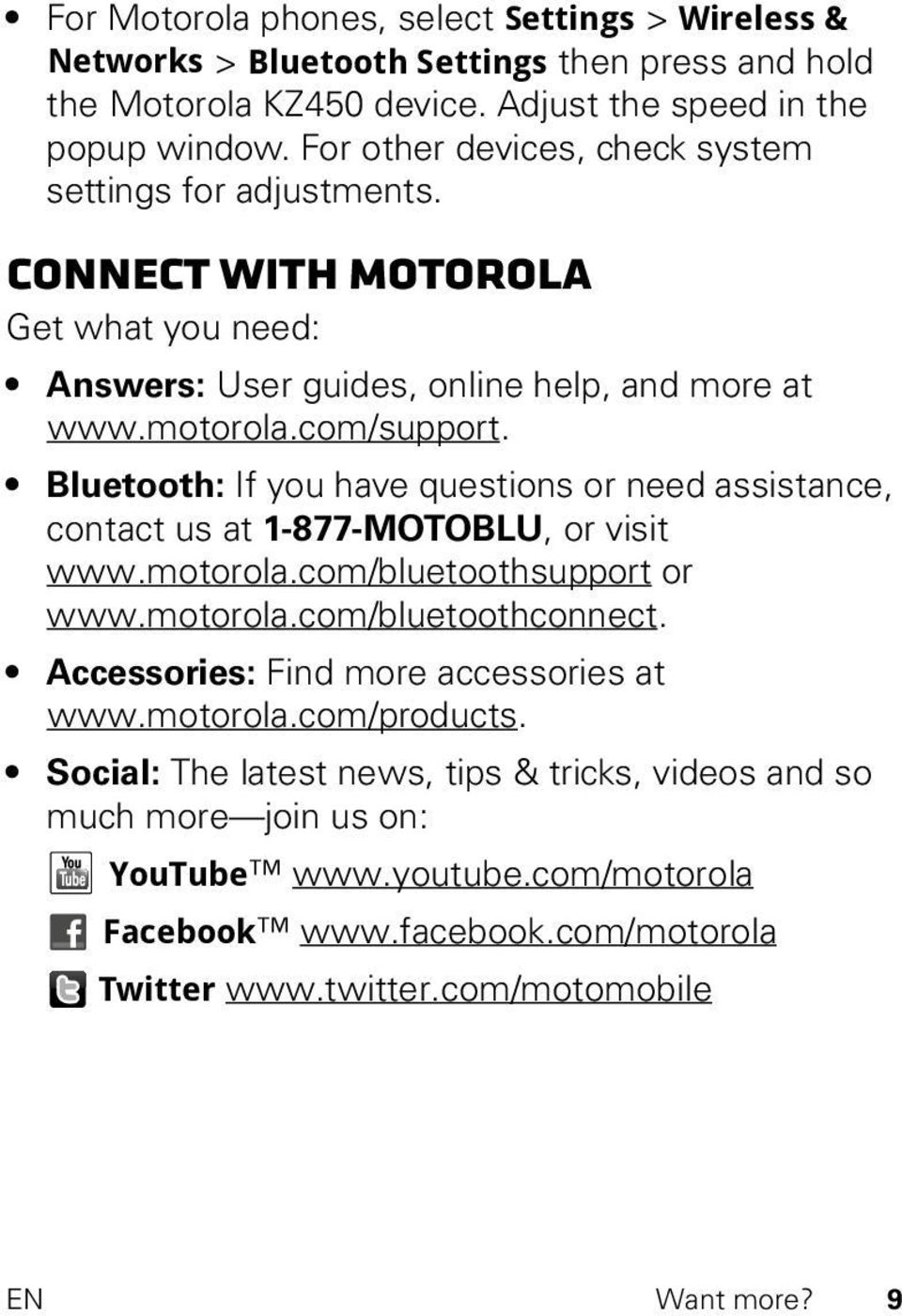 Bluetooth: If you have questions or need assistance, contact us at 1-877-MOTOBLU, or visit www.motorola.com/bluetoothsupport or www.motorola.com/bluetoothconnect.