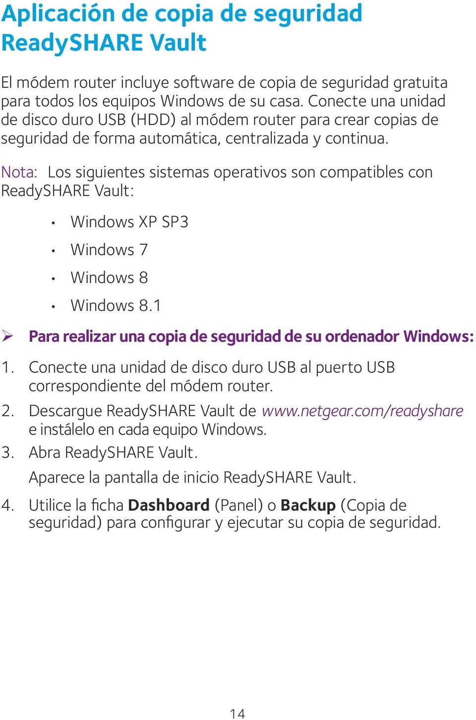 Nota: Los siguientes sistemas operativos son compatibles con ReadySHARE Vault: Windows XP SP3 Windows 7 Windows 8 Windows 8.1 ¾ Para realizar una copia de seguridad de su ordenador Windows: 1.