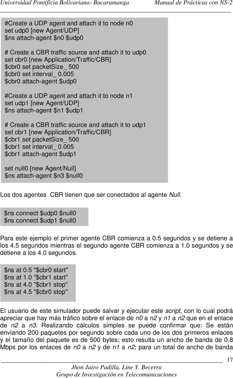 005 $cbr0 attach-agent $udp0 #Create a UDP agent and attach it to node n1 set udp1 [new Agent/UDP] $ns attach-agent $n1 $udp1 # Create a CBR traffic source and attach it to udp1 set cbr1 [new